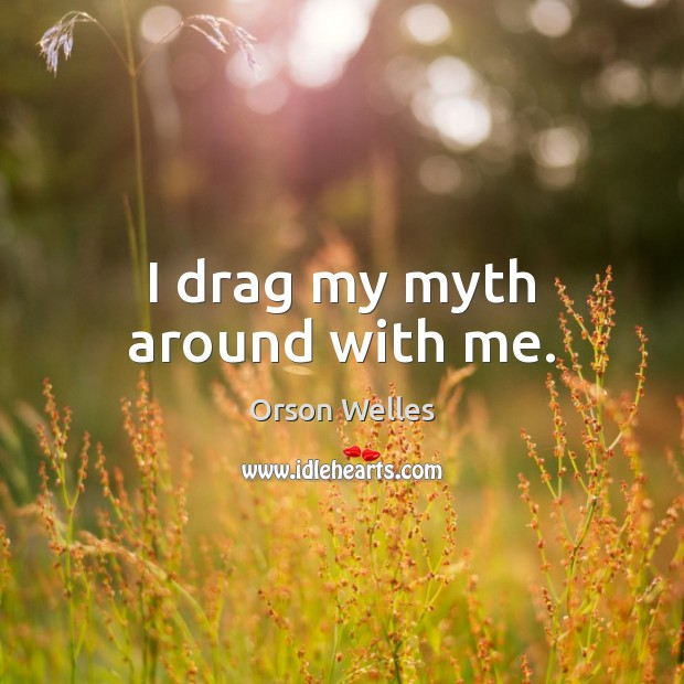 I drag my myth around with me. Image