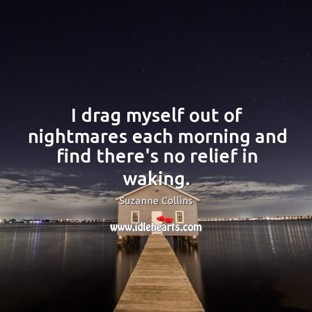 I drag myself out of nightmares each morning and find there's no relief in waking. Image