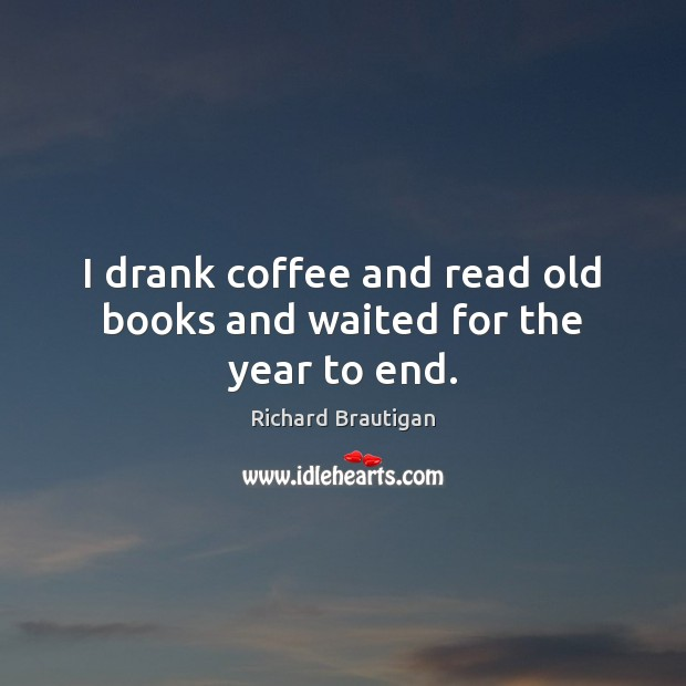 I drank coffee and read old books and waited for the year to end. Coffee Quotes Image