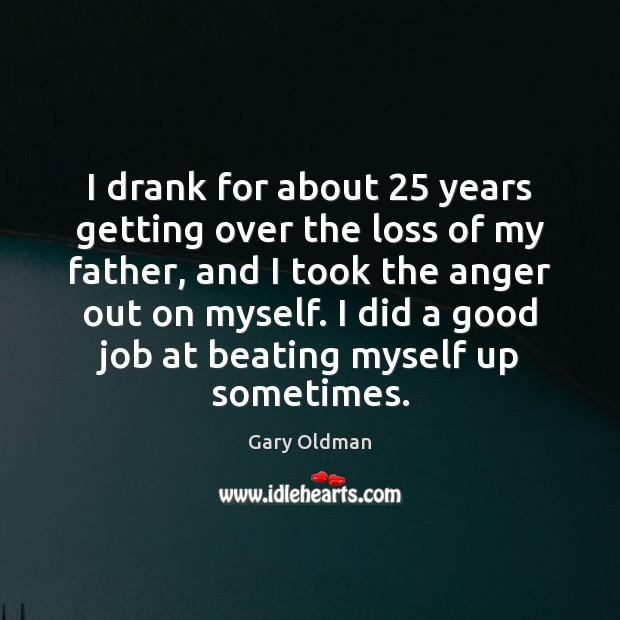 I drank for about 25 years getting over the loss of my father, Gary Oldman Picture Quote