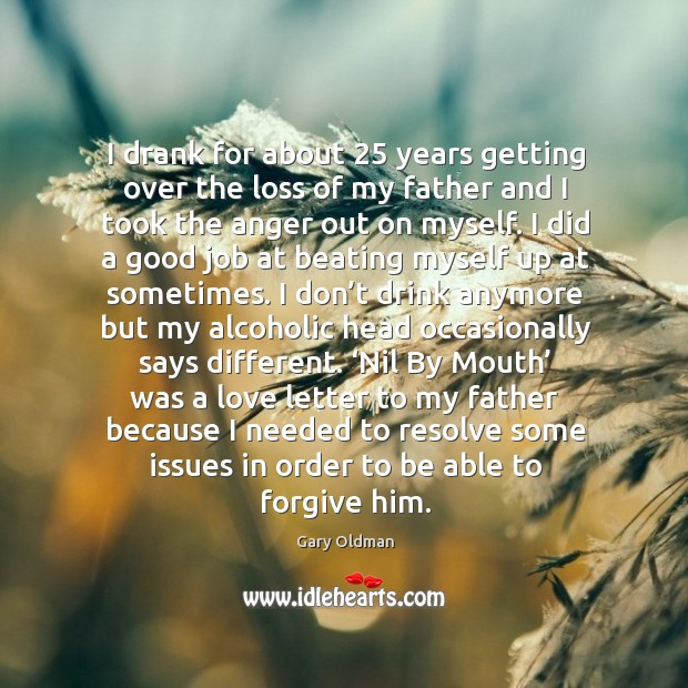 I drank for about 25 years getting over the loss of my father and I took the anger out Image
