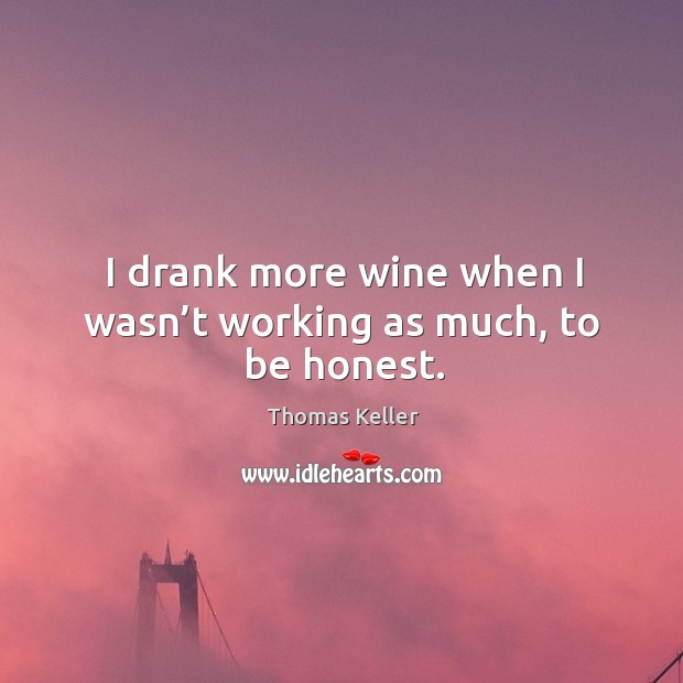 I drank more wine when I wasn't working as much, to be honest. Thomas Keller Picture Quote