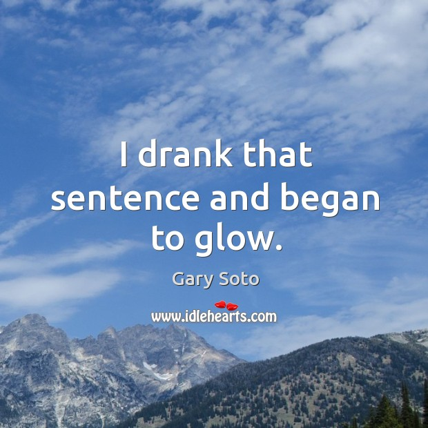 I drank that sentence and began to glow. Gary Soto Picture Quote