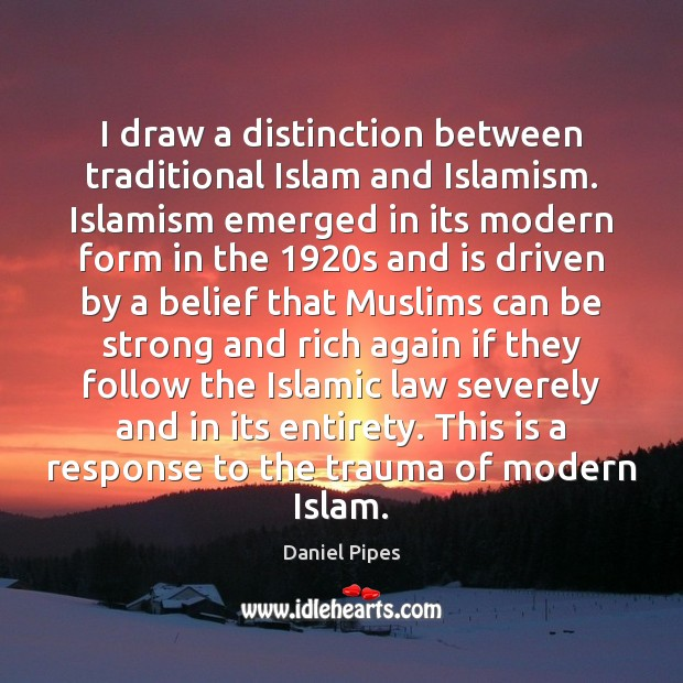 I draw a distinction between traditional Islam and Islamism. Islamism emerged in Image
