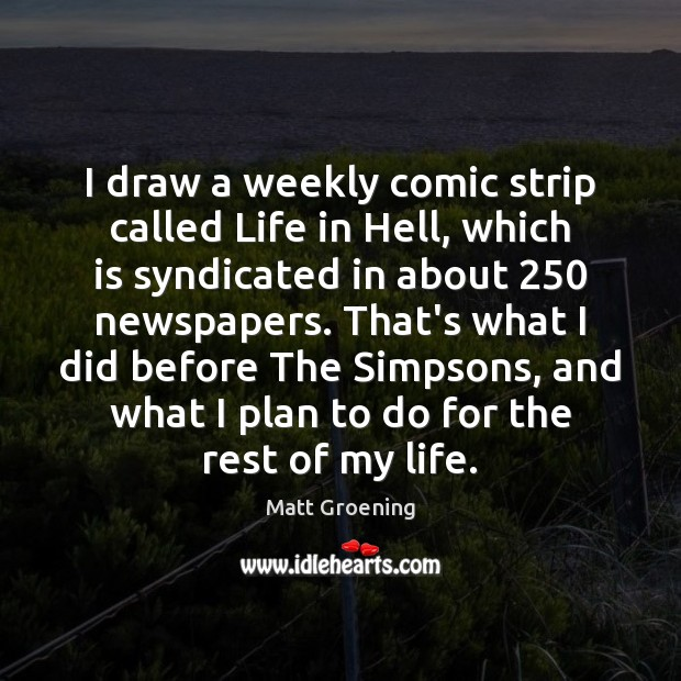 I draw a weekly comic strip called Life in Hell, which is Matt Groening Picture Quote