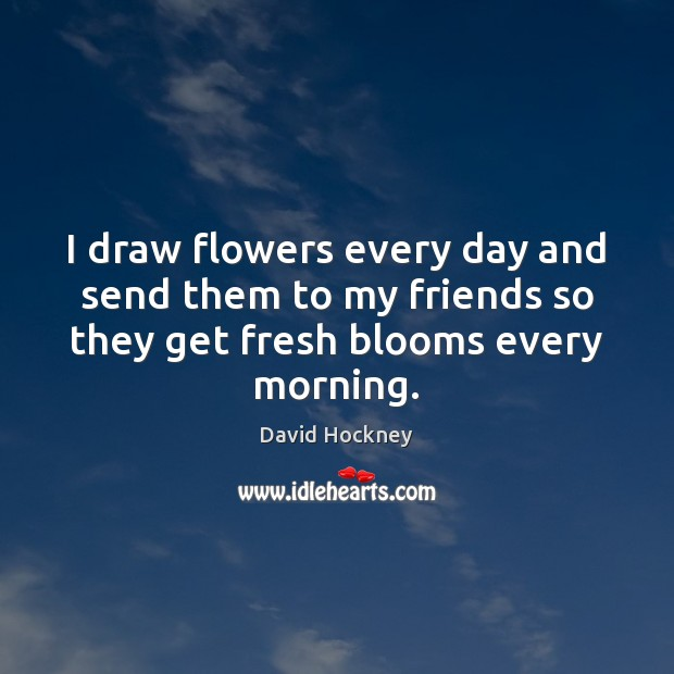 I draw flowers every day and send them to my friends so David Hockney Picture Quote