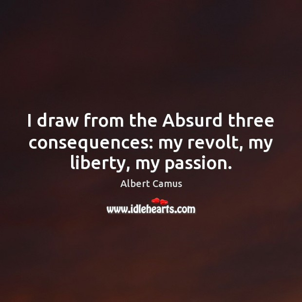 Image, I draw from the Absurd three consequences: my revolt, my liberty, my passion.