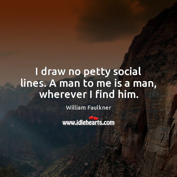 I draw no petty social lines. A man to me is a man, wherever I find him. William Faulkner Picture Quote