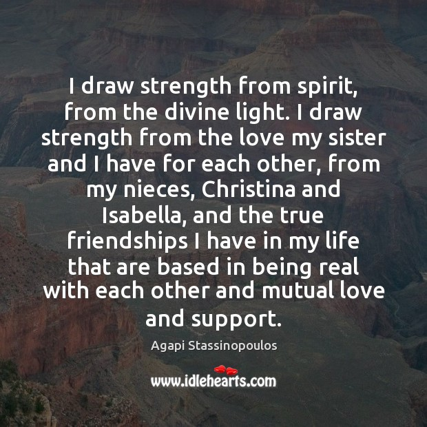 I draw strength from spirit, from the divine light. I draw strength Agapi Stassinopoulos Picture Quote