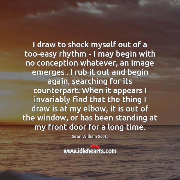 I draw to shock myself out of a too-easy rhythm – I Sean William Scott Picture Quote