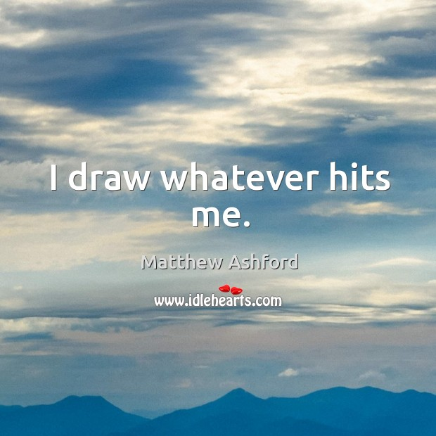 I draw whatever hits me. Image