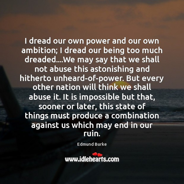 I dread our own power and our own ambition; I dread our Edmund Burke Picture Quote