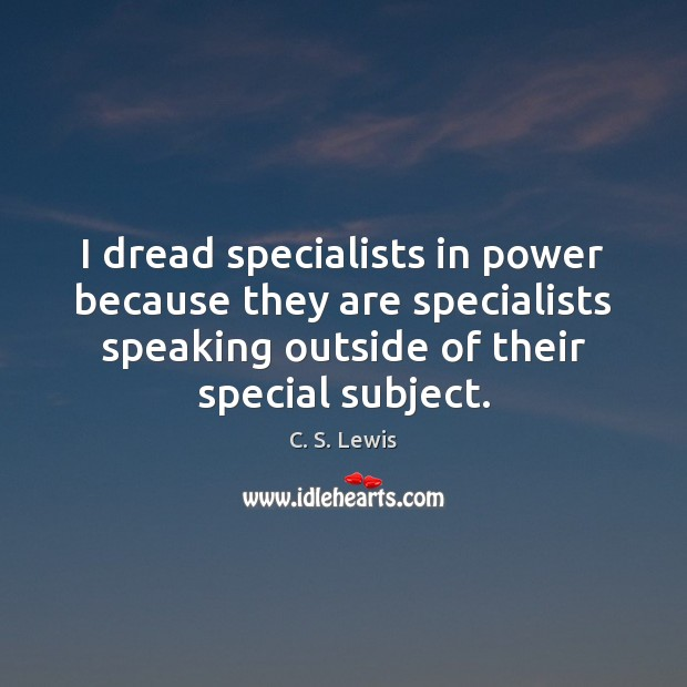 I dread specialists in power because they are specialists speaking outside of Image