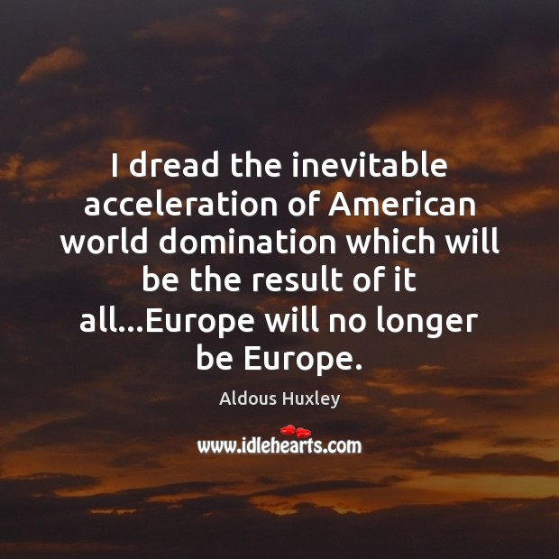 I dread the inevitable acceleration of American world domination which will be Image