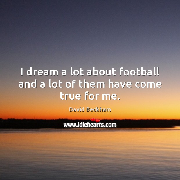 I dream a lot about football and a lot of them have come true for me. David Beckham Picture Quote