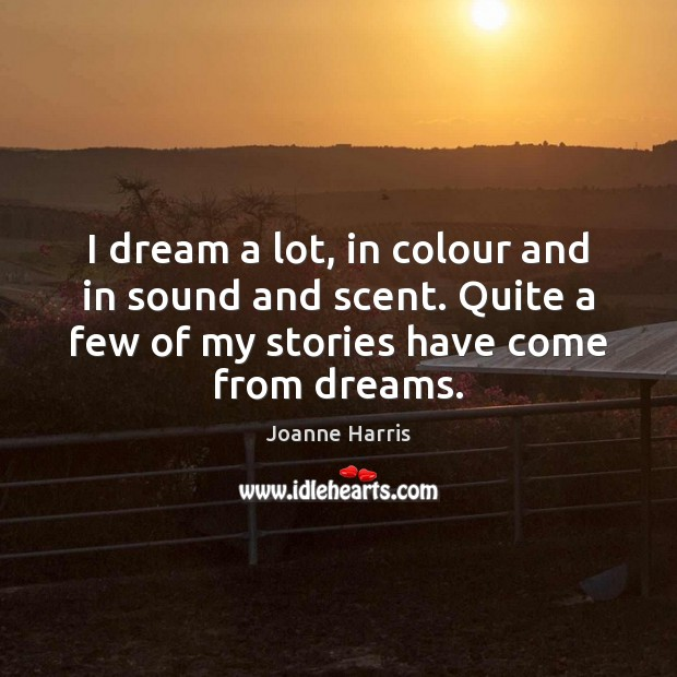 I dream a lot, in colour and in sound and scent. Quite Joanne Harris Picture Quote