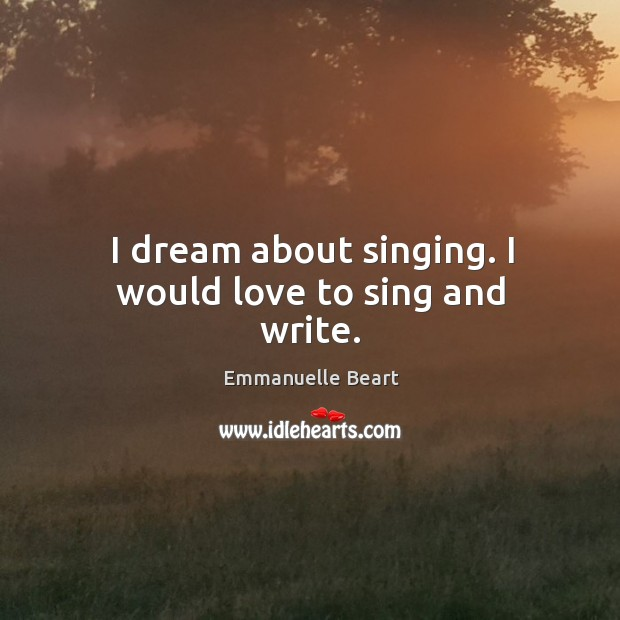 I dream about singing. I would love to sing and write. Emmanuelle Beart Picture Quote