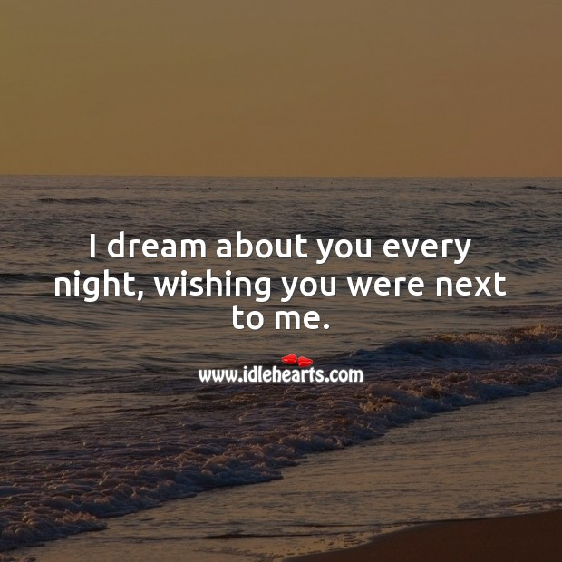 I dream about you every night, wishing you were next to me. Miss You Quotes Image