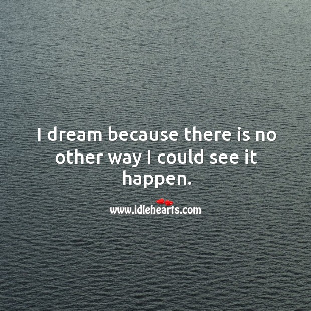 I dream because there is no other way I could see it happen. Image