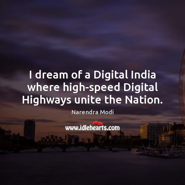 I dream of a Digital India where high-speed Digital Highways unite the Nation. Image