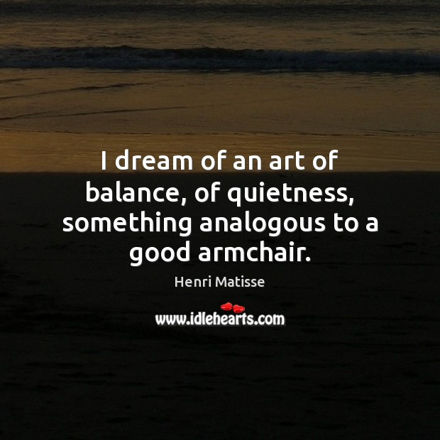I dream of an art of balance, of quietness, something analogous to a good armchair. Henri Matisse Picture Quote