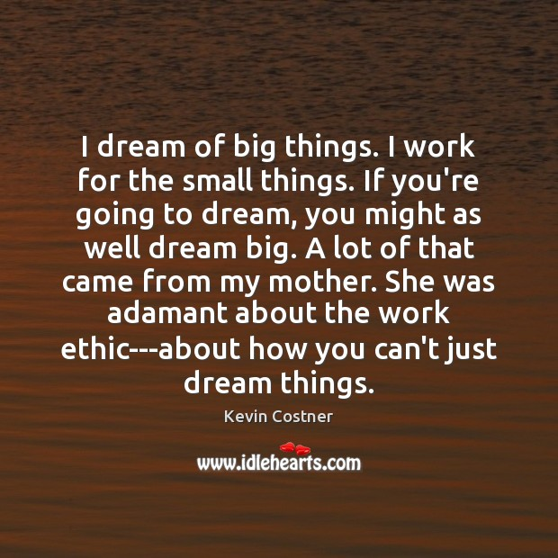 I dream of big things. I work for the small things. If Image