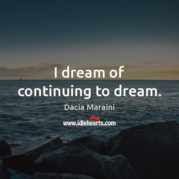 I dream of continuing to dream. Dacia Maraini Picture Quote