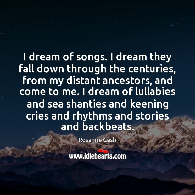 I dream of songs. I dream they fall down through the centuries, Rosanne Cash Picture Quote