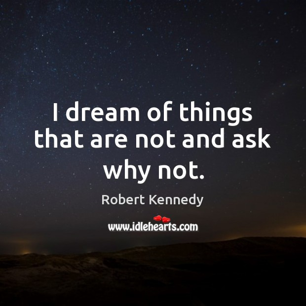 I dream of things that are not and ask why not. Image