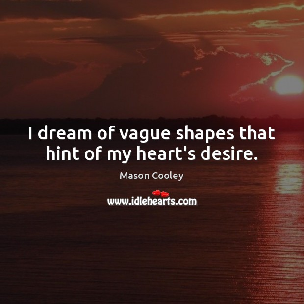I dream of vague shapes that hint of my heart's desire. Image