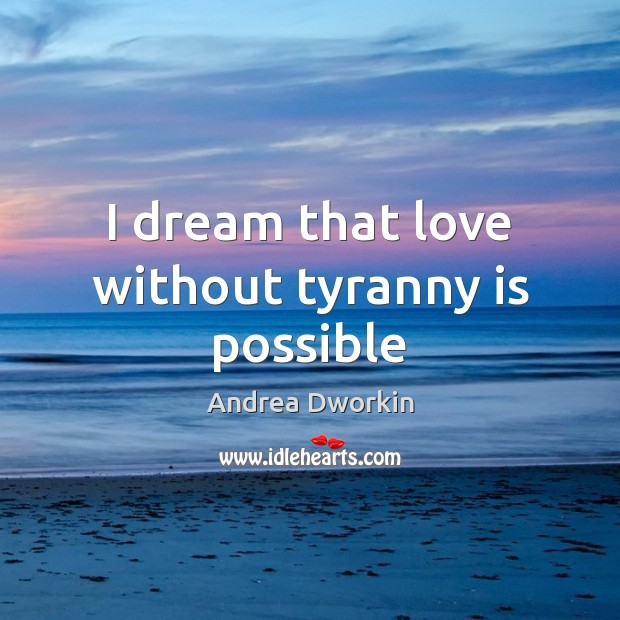 I dream that love without tyranny is possible Andrea Dworkin Picture Quote