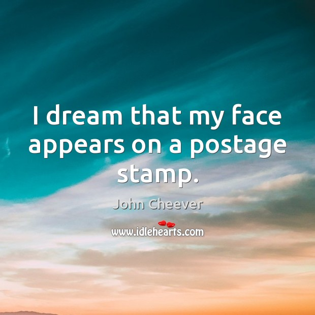 I dream that my face appears on a postage stamp. John Cheever Picture Quote