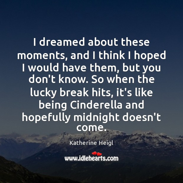 I dreamed about these moments, and I think I hoped I would Katherine Heigl Picture Quote