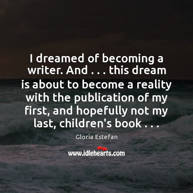 I dreamed of becoming a writer. And . . . this dream is about to Image