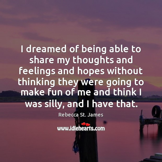 I dreamed of being able to share my thoughts and feelings and Rebecca St. James Picture Quote