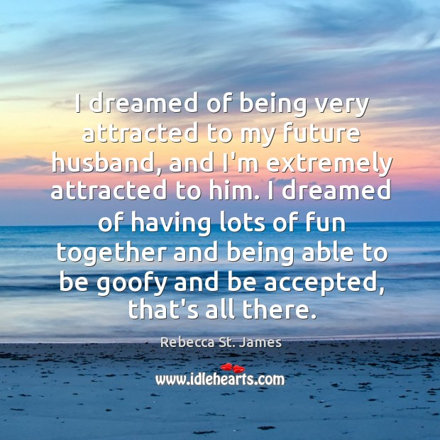 I dreamed of being very attracted to my future husband, and I'm Rebecca St. James Picture Quote