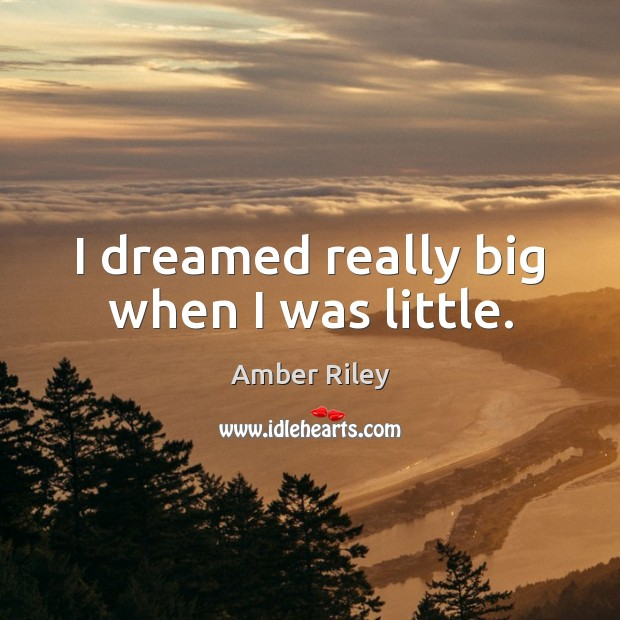 Image, I dreamed really big when I was little.
