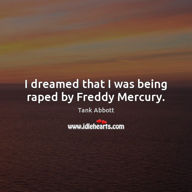 Image, I dreamed that I was being raped by Freddy Mercury.