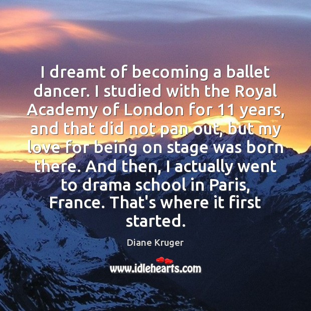 Image, I dreamt of becoming a ballet dancer. I studied with the Royal