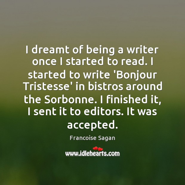 I dreamt of being a writer once I started to read. I Francoise Sagan Picture Quote