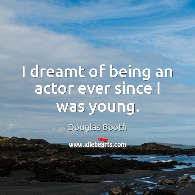 I dreamt of being an actor ever since I was young. Douglas Booth Picture Quote