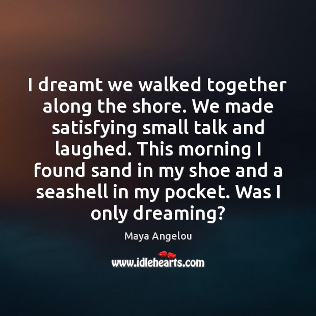 I dreamt we walked together along the shore. We made satisfying small Maya Angelou Picture Quote