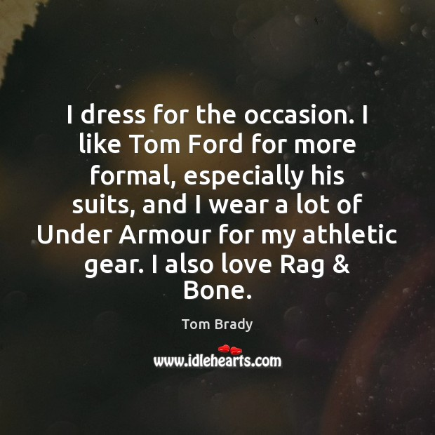 Image, I dress for the occasion. I like Tom Ford for more formal,