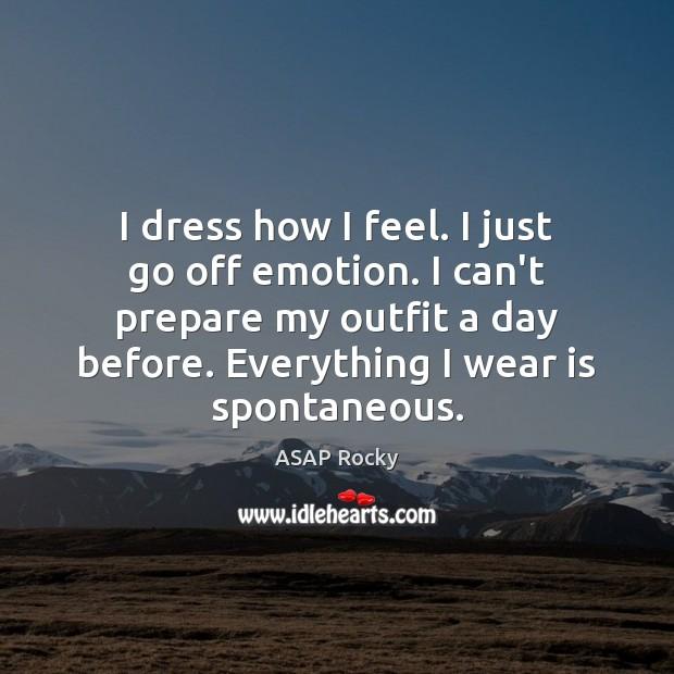 Image, I dress how I feel. I just go off emotion. I can't