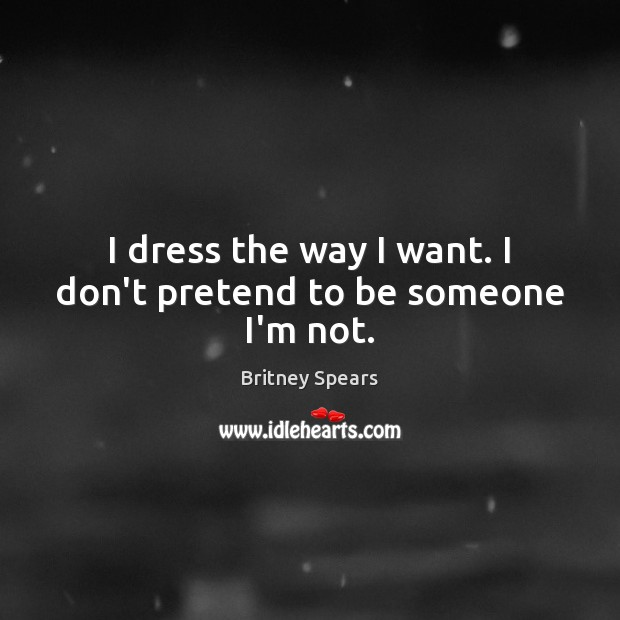I dress the way I want. I don't pretend to be someone I'm not. Britney Spears Picture Quote
