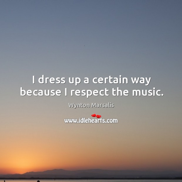 I dress up a certain way because I respect the music. Image