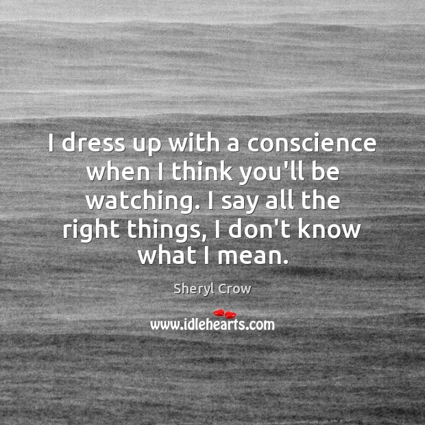 I dress up with a conscience when I think you'll be watching. Sheryl Crow Picture Quote
