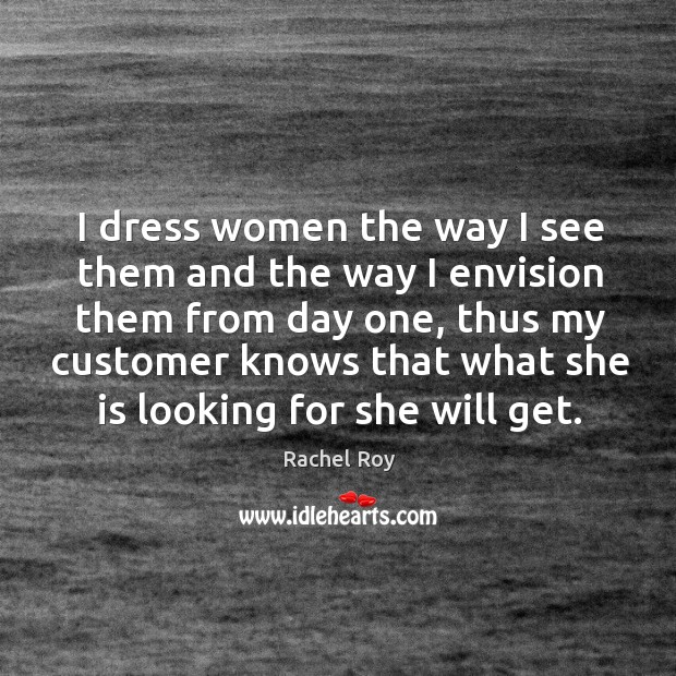 I dress women the way I see them and the way I envision them from day one, thus my customer knows that what she is looking for she will get. Rachel Roy Picture Quote