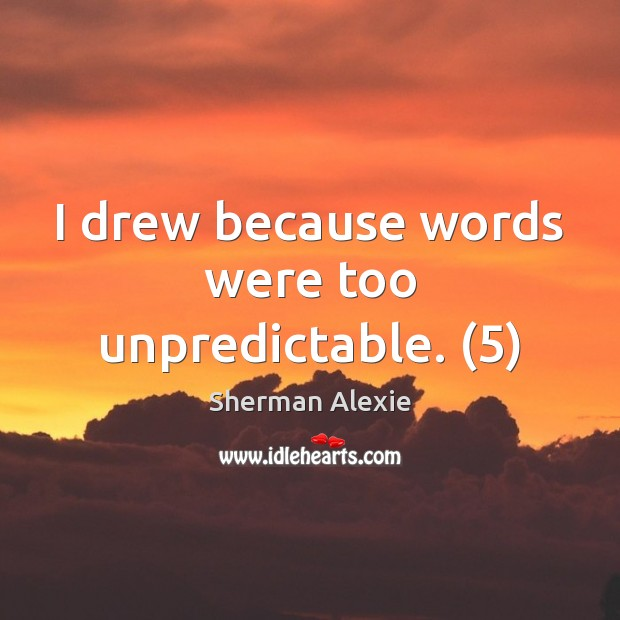 I drew because words were too unpredictable. (5) Sherman Alexie Picture Quote