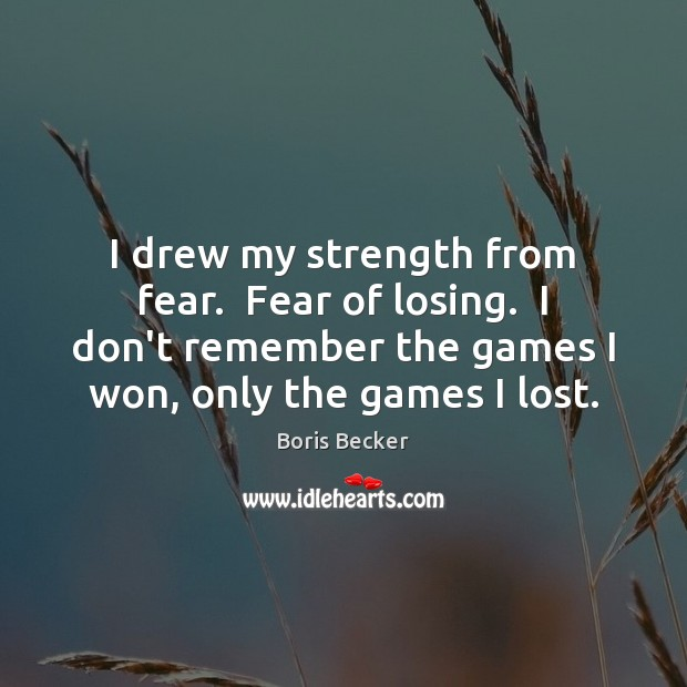 I drew my strength from fear.  Fear of losing.  I don't remember Boris Becker Picture Quote